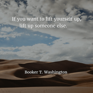 Booker T. Washington If you want to lift yourself up, lift up someone else
