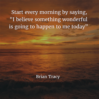 "Brian Tracy 98. Start every morning by saying, ""I believe something wonderful is going to happen to me today"