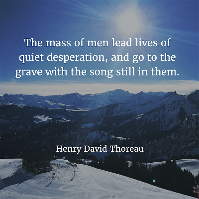 Henry David Thoreau 90. The mass of men lead lives of quiet desperation, and go to the grave with the song still in them