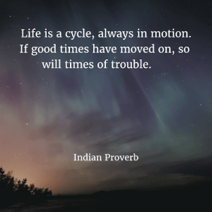 Indian Proverb Life is a cycle, always in motion. If good times have moved on, so will times of trouble