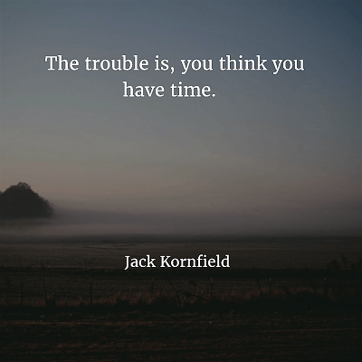 Jack Kornfield 88. The trouble is, you think you have time