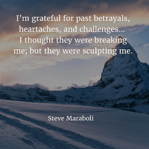 Steve Maraboli 94. I'm grateful for past betrayals, heartaches, and challenges… I thought they were breaking me; but they were sculpting me