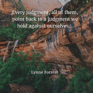 Lynne Forrest 80. Every judgment, all of them, point back to a judgment we hold against ourselves