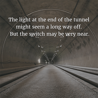 83. The light at the end of the tunnel might seem a long way off. But the switch may be very near.