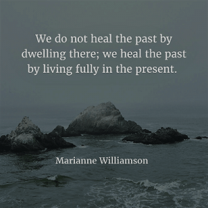 marianne williamson 71. We do not heal the past by dwelling there; we heal the past by living fully in the present