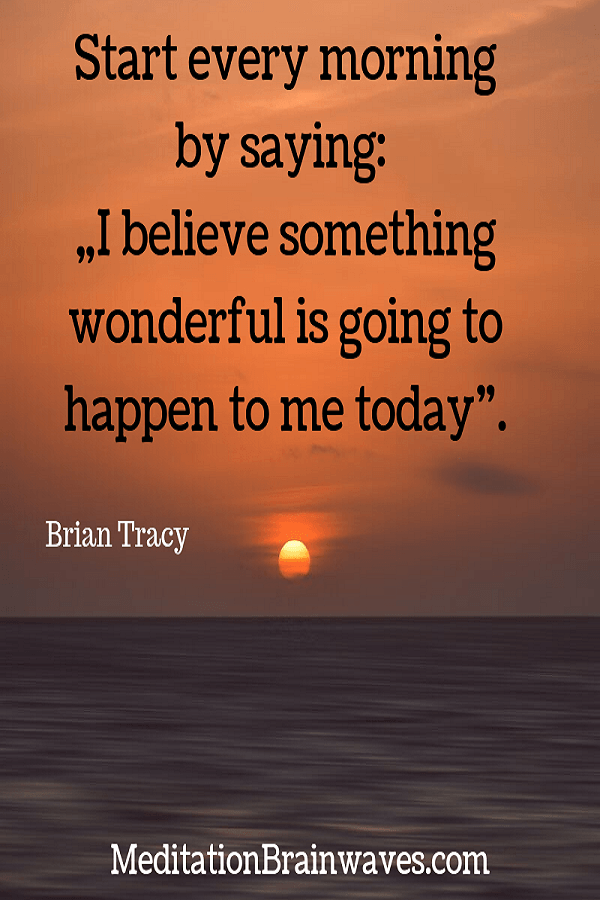 Brian Tracy start every morning by saying I believe something wonderful is going to happen to me today