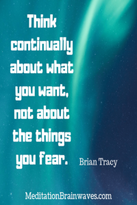 Brian Tracy think continually about what you want not about the things you fear
