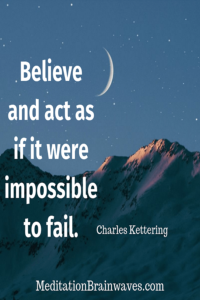 Charles Kettering believe and act as if it were impossible to fail