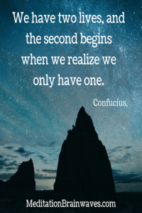 Confucius we have two lives and the second begins when we realize we only have one