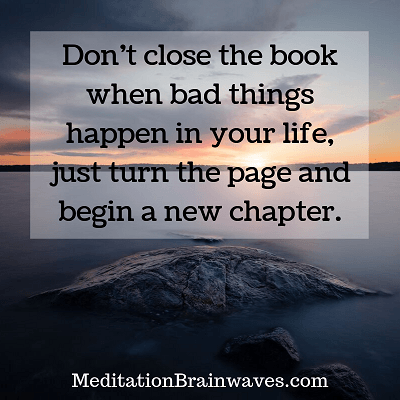 Dont close the book when bad things happen in your life, just turn the page and begin a new chapter