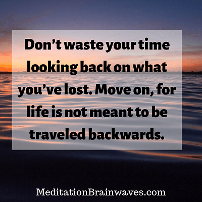 Dont waste your time looking back on what you have lost. Move on, for life is not meant to be traveled backwards.