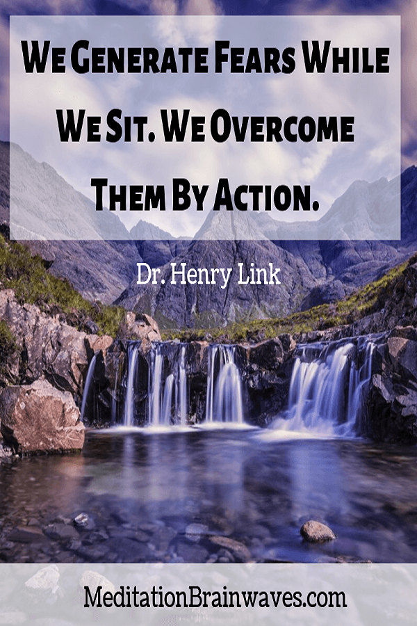 Dr. Henry Link we generate fears while we sit we overcome them by action