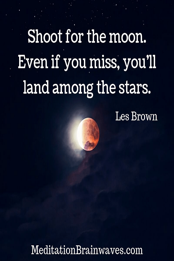 Les Brown Shoot for the moon Even if you miss you will land among the stars