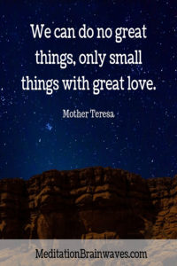 Mother Teresa we can do no great things only small things with great love