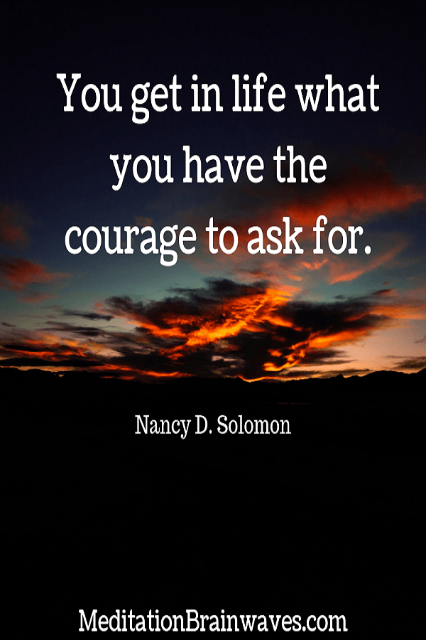 you get in life what you have the courage to ask for. Nancy D. Solomon