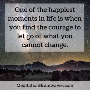 One of the happiest moments in life is when you find the courage to let go of what you cannot change