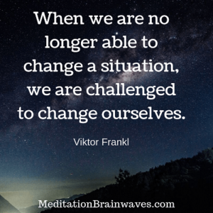 Viktor Frankl when we are no longer able to change a situation we are challenged to change ourselves