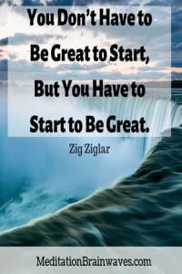 Zig Ziglar you dont have to be great to start but you have to start to be great