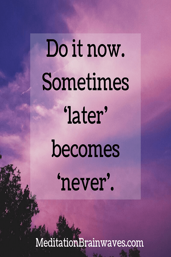 do it now sometimes later becomes never