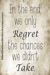 in the end we only regret the chances we didnt take