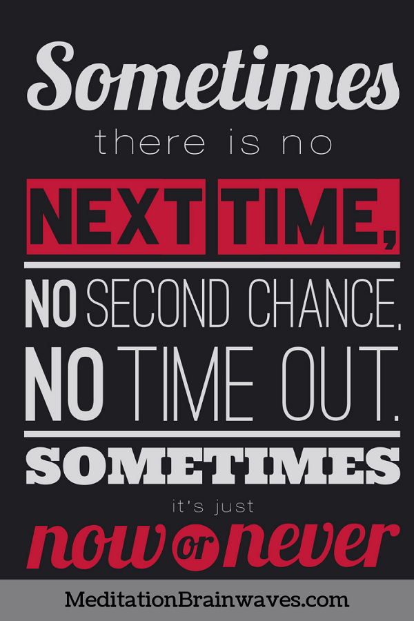 sometimes there is no next time it is now or never