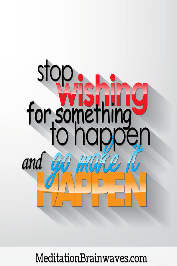 stop wishing for something to happen and go make it happen