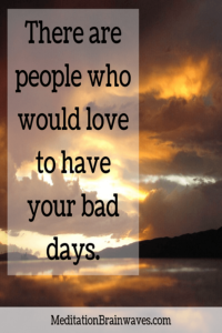 there are people who would love to have your bad days