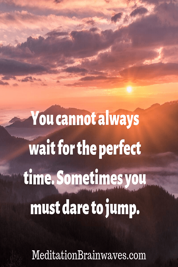 you cannot always wait for the perfect time