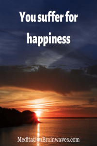 you suffer for happiness