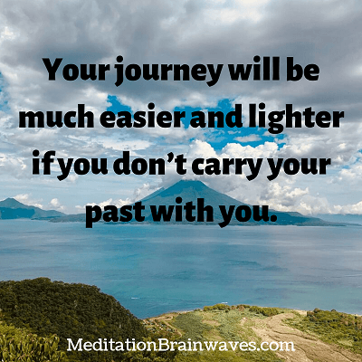 your journey will be much easier and lighter if you dont carry your past with you