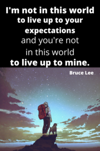 I'm not in this world to live up to your expectations Bruce Lee