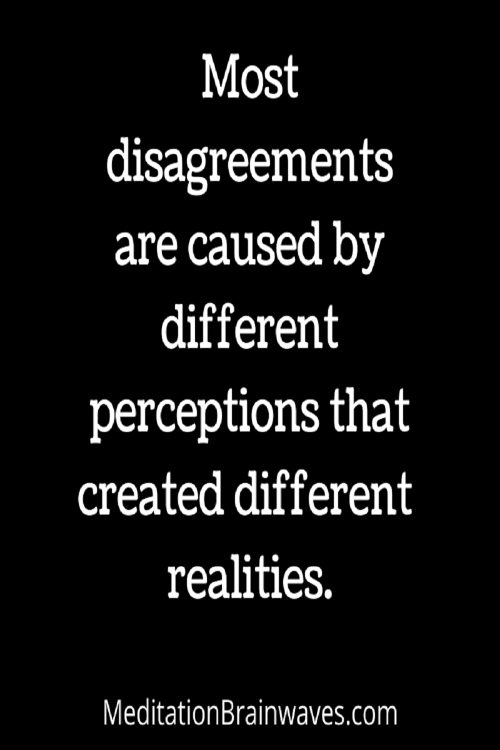 Most disagreements are caused by different perceptions that created different realities
