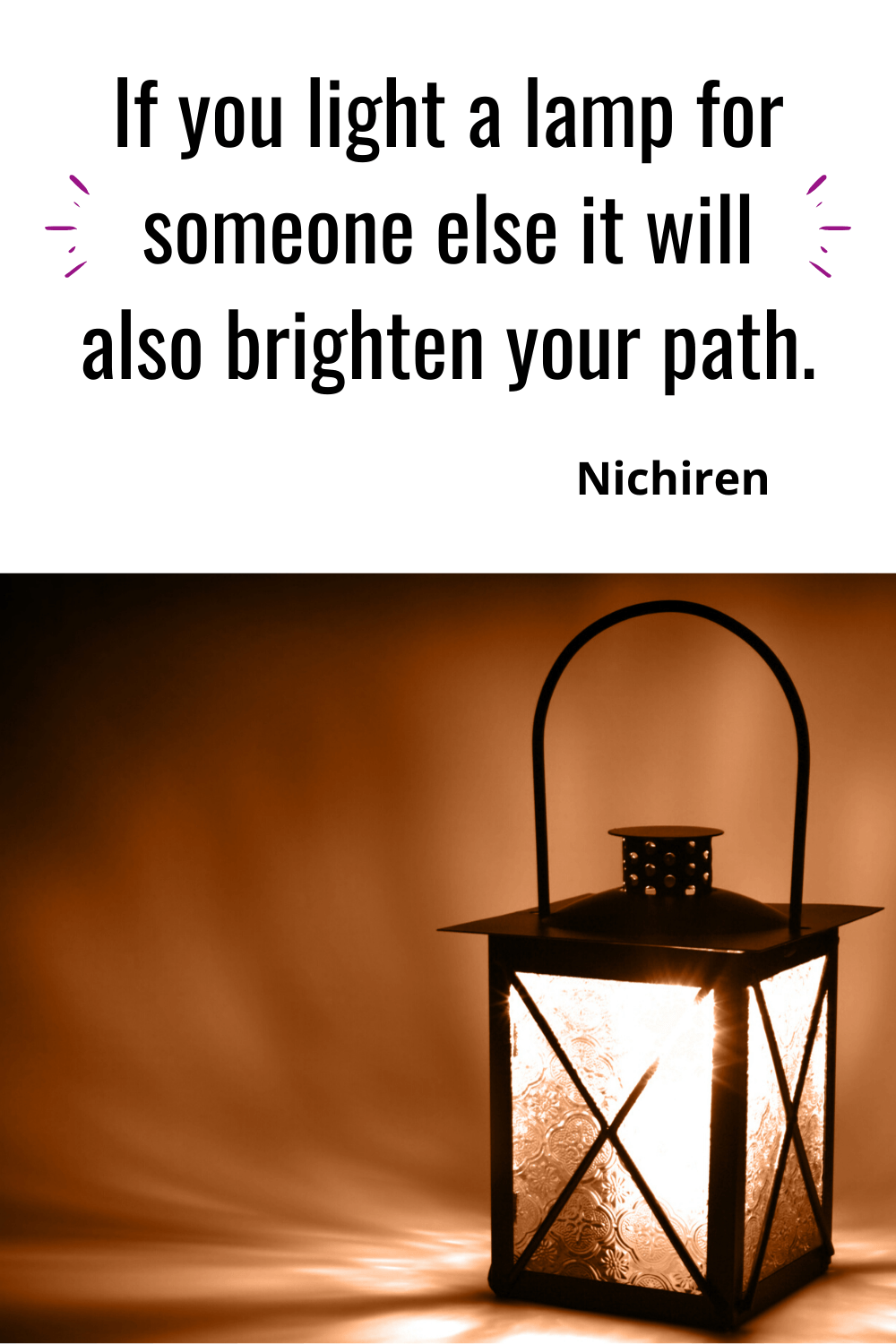 If you light a lamp for someone else it will also brighten your path. Nichiren