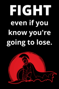 fight even if you know you are going to lose
